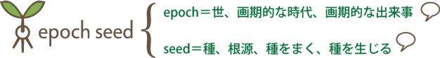 epoch=世、画期的な時代、画期的な出来事、seed=種、根源、種をまく、種を生じる